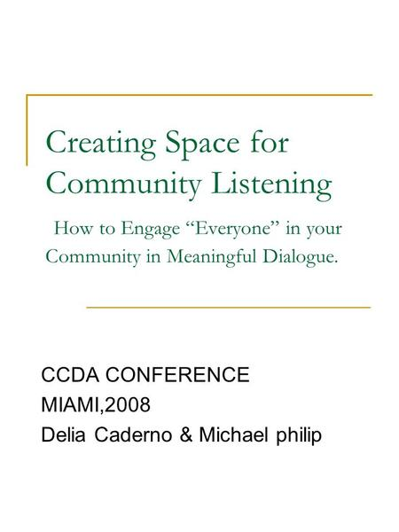 Creating Space for Community Listening How to Engage Everyone in your Community in Meaningful Dialogue. CCDA CONFERENCE MIAMI,2008 Delia Caderno & Michael.