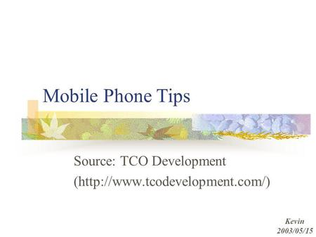 Mobile Phone Tips Source: TCO Development (http://www.tcodevelopment.com/) Kevin 2003/05/15.