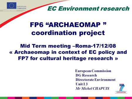 EC Environment research FP6 ARCHAEOMAP coordination project Mid Term meeting –Roma-17/12/08 « Archaeomap in context of EC policy and FP7 <strong>for</strong> cultural heritage.