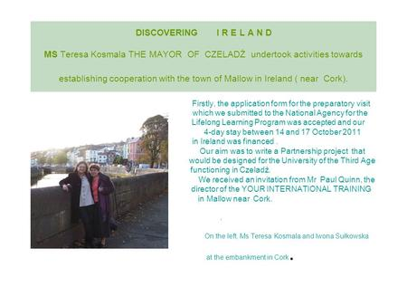 DISCOVERING I R E L A N D MS Teresa Kosmala THE MAYOR OF CZELADŹ undertook activities towards establishing cooperation with the town of Mallow in Ireland.