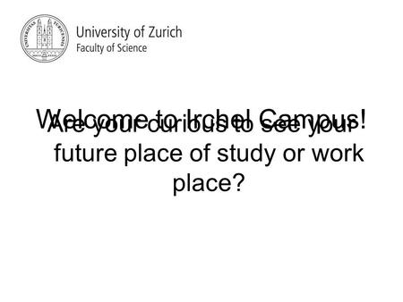 Are your curious to see your future place of study or work place? Welcome to Irchel Campus!