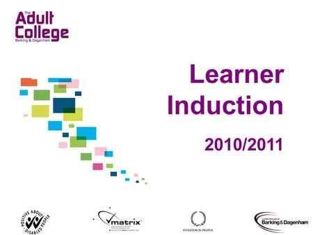 Learner Induction 2010/2011. The aim of your induction You will: Begin to know more about the College Understand the services and facilities available.