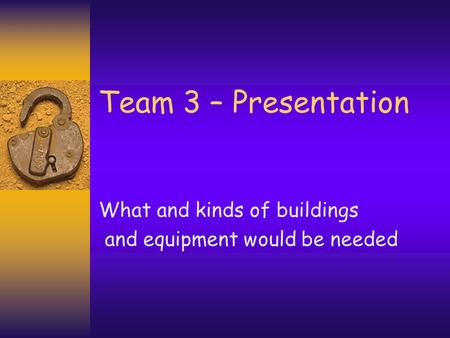 Team 3 – Presentation What and kinds of buildings and equipment would be needed.