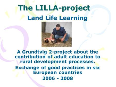 The LILLA-project Land Life Learning A Grundtvig 2-project about the contribution of adult education to rural development processes. Exchange of good practices.
