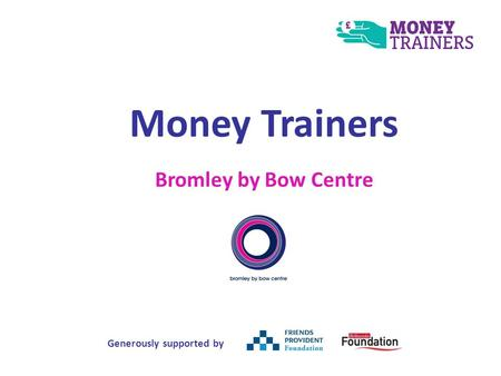 Money Trainers Bromley by Bow Centre Generously supported by.