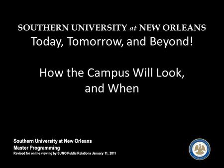 SOUTHERN UNIVERSITY at NEW ORLEANS Today, Tomorrow, and Beyond! How the Campus Will Look, and When Southern University at New Orleans Master Programming.