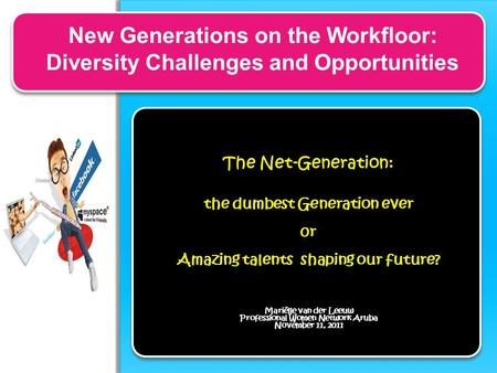New Generations on the Workfloor: Diversity Challenges and Opportunities The Net-Generation: the dumbest Generation ever 0r Amazing talents shaping our.