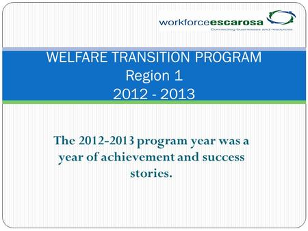 The 2012-2013 program year was a year of achievement and success stories. WELFARE TRANSITION PROGRAM Region 1 2012 - 2013.