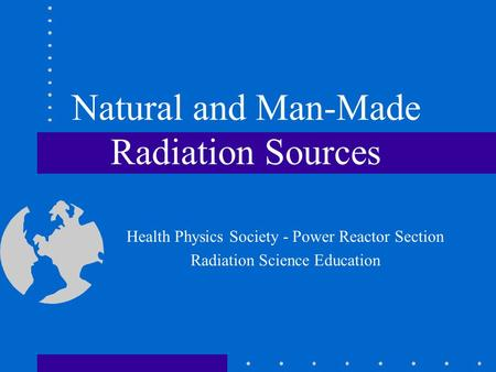 Natural and Man-Made Radiation Sources Health Physics Society - Power Reactor Section Radiation Science Education.