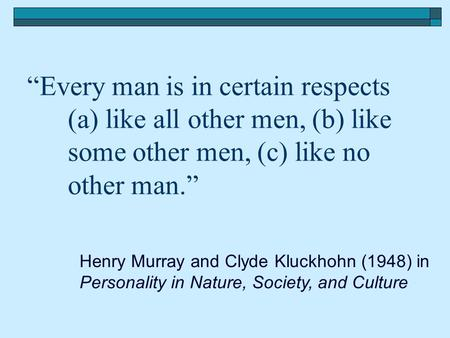 """Every man is in certain respects (a) like all other men, (b) like some other men, (c) like no other man."" Henry Murray and Clyde Kluckhohn (1948) in Personality."