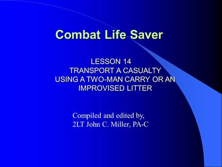 Combat Life Saver LESSON 14 TRANSPORT A CASUALTY USING A TWO-MAN CARRY OR AN IMPROVISED LITTER Compiled and edited by, 2LT John C. Miller, PA-C.