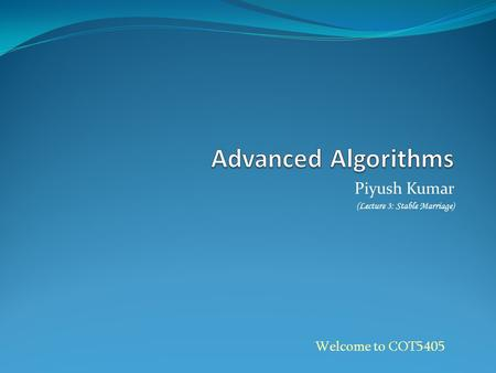 Piyush Kumar (Lecture 3: Stable Marriage) Welcome to COT5405.