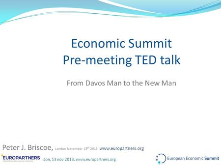Peter J. Briscoe, London, 13 nov 2013. www.europartners.org Economic Summit Pre-meeting TED talk From Davos Man to the New Man Peter J. Briscoe, London.
