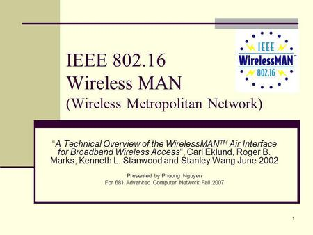 1 IEEE 802.16 Wireless MAN (Wireless Metropolitan Network) A Technical Overview of the WirelessMAN TM Air Interface for Broadband Wireless Access, Carl.