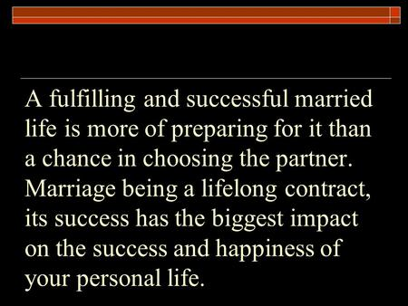 A fulfilling and successful married life is more of preparing for it than a chance in choosing the partner. Marriage being a lifelong contract, its success.