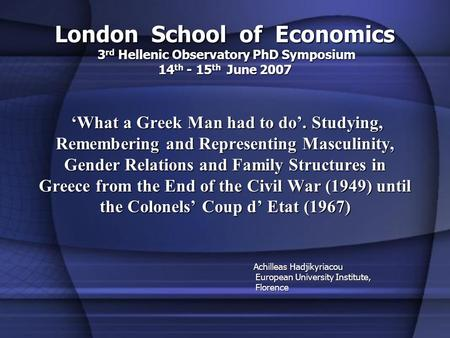 London School of Economics 3 rd Hellenic Observatory PhD Symposium 14 th - 15 th June 2007 What a Greek Man had to do. Studying, Remembering and Representing.