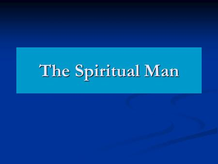 The Spiritual Man. 1 Cor 2:14-15 Now the natural man receiveth not the things of the Spirit of God: for they are foolishness unto him; and he cannot know.