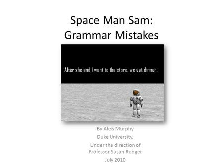 Space Man Sam: Grammar Mistakes By Aleis Murphy Duke University, Under the direction of Professor Susan Rodger July 2010.