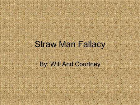 Straw Man Fallacy By: Will And Courtney.