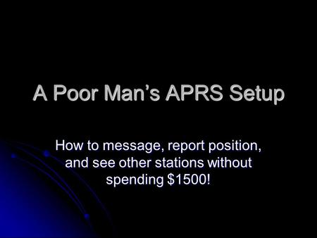 A Poor Man's APRS Setup How to message, report position, and see other stations without spending $1500!