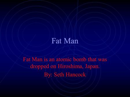 Fat Man Fat Man is an atomic bomb that was dropped on Hiroshima, Japan. By: Seth Hancock.