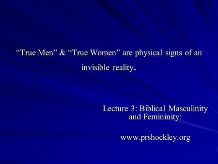 True Men & True Women are physical signs of an invisible reality. Lecture 3: Biblical Masculinity and Femininity: www.prshockley.org.