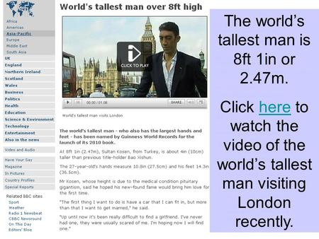 The worlds tallest man is 8ft 1in or 2.47m. Click here to watch the video of the worlds tallest man visiting London recently.here.