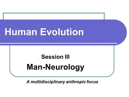 Human Evolution Session III Man-Neurology A multidisciplinary anthropic focus.