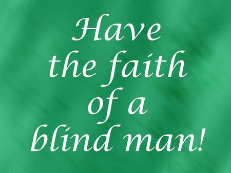 Have the faith of a blind man!. Believe in Jesus, appeal to Him Matt. 9:27-29 two blind men follow Jesus Believe: He can.... Appeal to Him for mercy: