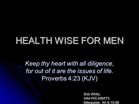HEALTH WISE FOR MEN Keep thy heart with all diligence, for out of it are the issues of life. Proverbs 4:23 (KJV) Bob White, AIM-IRS ABMTS Milwaukee, WI.