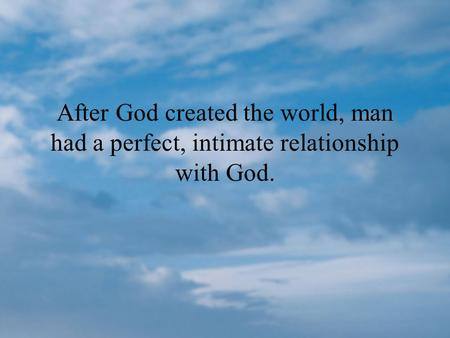 THE PROBLEM…. After God created the world, man had a perfect, intimate relationship with God.