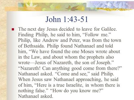 John 1:43-51 The next day Jesus decided to leave for Galilee. Finding Philip, he said to him, Follow me. Philip, like Andrew and Peter, was from the town.