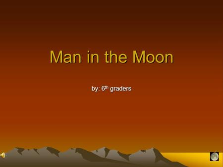 Man in the Moon by: 6 th graders When people say that they can see a man in the moon, they mean that they can see a whole person. It is usually an old.