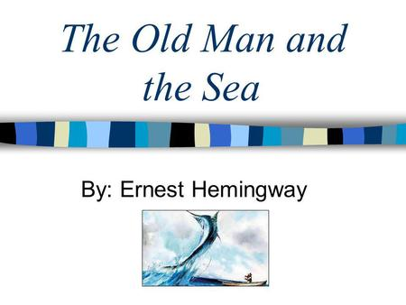 The Old Man and the Sea By: Ernest Hemingway. Author Background 1898-1961 Was born to an affluent family in Chicago Began writing in high school Became.