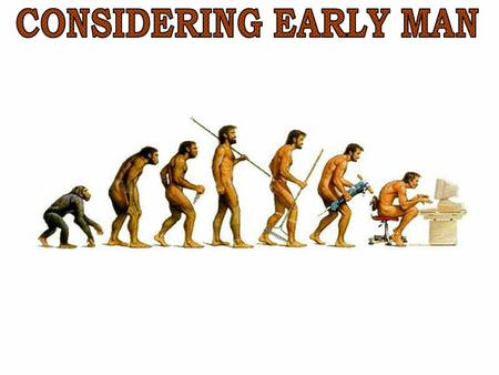 CONSIDERING EARLY MAN.