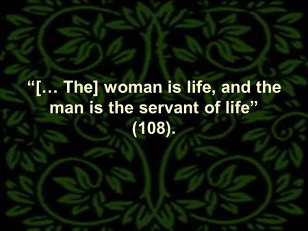[… The] woman is life, and the man is the servant of life (108).