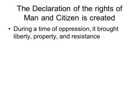 The Declaration of the rights of Man and Citizen is created During a time of oppression, it brought liberty, property, and resistance.