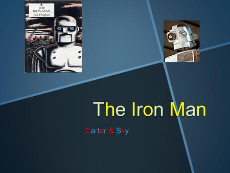 The Iron Man Carter & Sky Chapter 1 The Iron man walked to the edge of the cliff and walked of it. As he fell down his parts of his body fell off.There.