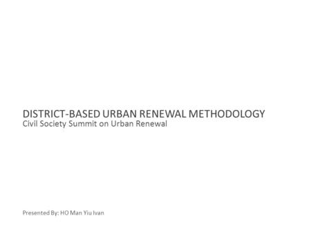 Civil Society Summit on Urban Renewal DISTRICT-BASED URBAN RENEWAL METHODOLOGY Presented By: HO Man Yiu Ivan.