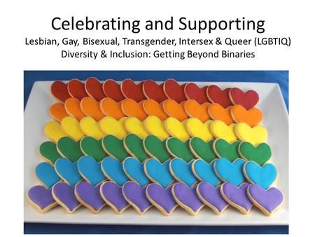 Celebrating and Supporting Lesbian, Gay, Bisexual, Transgender, Intersex & Queer (LGBTIQ) Diversity & Inclusion: Getting Beyond Binaries.