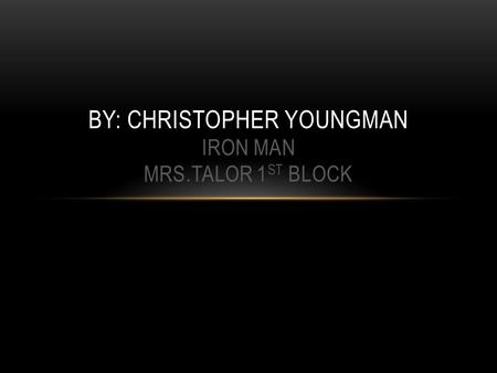 BY: CHRISTOPHER YOUNGMAN IRON MAN MRS.TALOR 1 ST BLOCK.