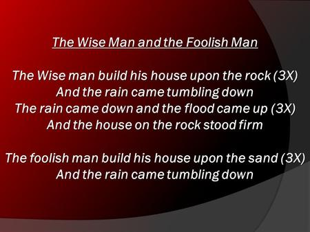 The Wise Man and the Foolish Man The Wise man build his house upon the rock (3X) And the rain came tumbling down The rain came down and the flood came.