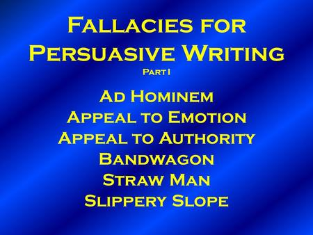 Fallacies for Persuasive Writing Part I Ad Hominem Appeal to Emotion Appeal to Authority Bandwagon Straw Man Slippery Slope.