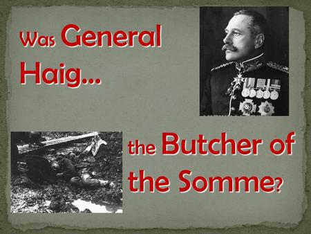 Was General Haig… the Butcher of the Somme?.