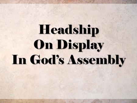 Headship On Display In Gods Assembly. A Cultural Teaching or A Scriptural Truth? 2/28.