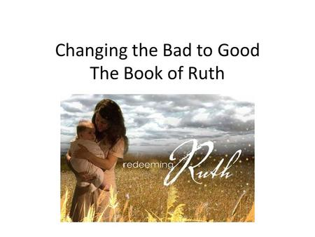 Changing the Bad to Good The Book of Ruth. Naomi is all alone in a foreign country and she decided to go back to Israel. Her daughter-in-laws decide to.