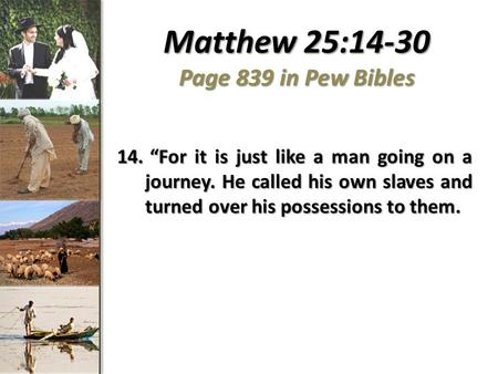 Matthew 25:14-30 Page 839 in Pew Bibles 14. For it is just like a man going on a journey. He called his own slaves and turned over his possessions to them.