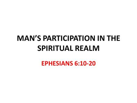 MANS PARTICIPATION IN THE SPIRITUAL REALM EPHESIANS 6:10-20.