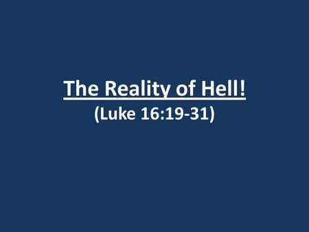 The Reality of Hell! (Luke 16:19-31). Luke 16:19-31 The Rich Man and Lazarus 19) Now there was a rich man, and he habitually dressed in purple and fine.