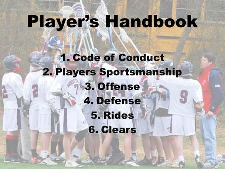 Players Handbook 1.Code of Conduct 2.Players Sportsmanship 3.Offense 4.Defense 5.Rides 6.Clears.